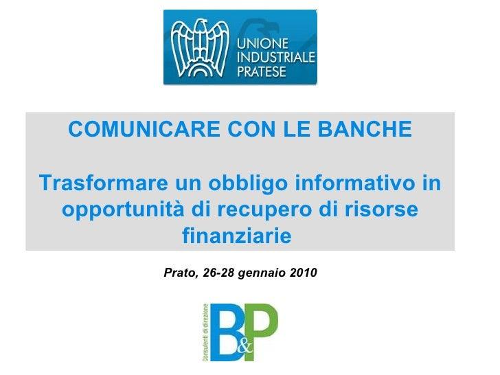 COMUNICARE CON LE BANCHE Trasformare un obbligo informativo in opportunità di recupero di risorse finanziarie  Prato, 26-2...