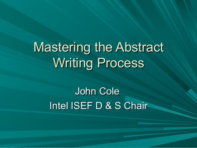 Mastering the AbstractMastering the Abstract Writing ProcessWriting Process John ColeJohn Cole Intel ISEF D & S ChairIntel...