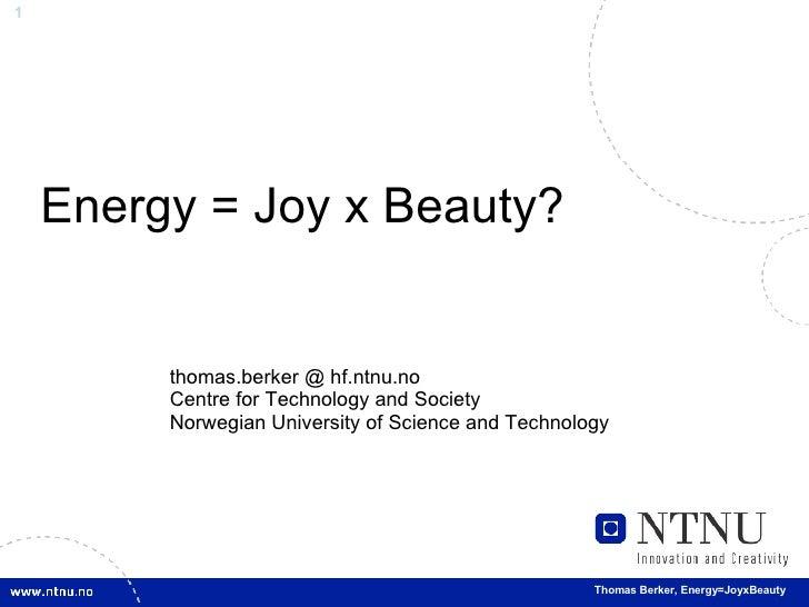 Energy = Joy x Beauty? thomas.berker @ hf.ntnu.no Centre for Technology and Society Norwegian University of Science and Te...
