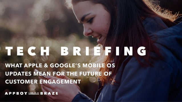 WHAT APPLE & GOOGLE'S MOBILE OS UPDATES MEAN FOR THE FUTURE OF CUSTOMER ENGAGEMENT T E C H B R I E F I N G