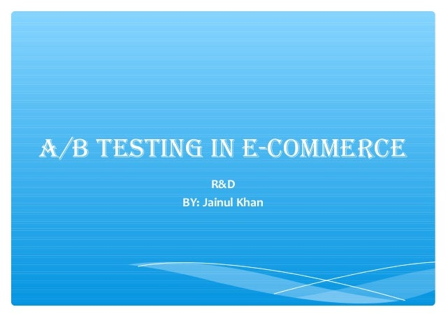 A/B TESTING IN E-COMMERCE R&D BY: Jainul Khan