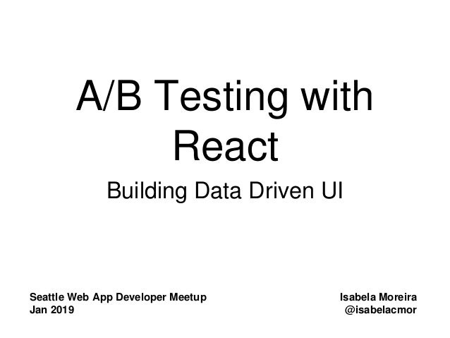 A/B Testing with React Building Data Driven UI Seattle Web App Developer Meetup Jan 2019 Isabela Moreira @isabelacmor