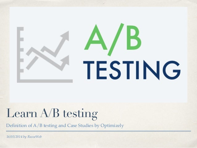 16/05/2014 by RusseWeb Learn A/B testing Definition of A/B testing and Case Studies by Optimizely