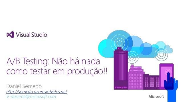 Daniel Semedo http://semedo.azurewebsites.net V-daseme@microsoft.com A/B Testing: Não há nada como testar em produção!!