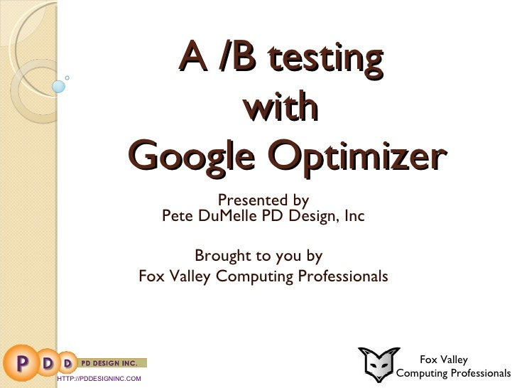A /B testing  with  Google Optimizer Presented by Pete DuMelle PD Design, Inc Brought to you by  Fox Valley Computing Prof...