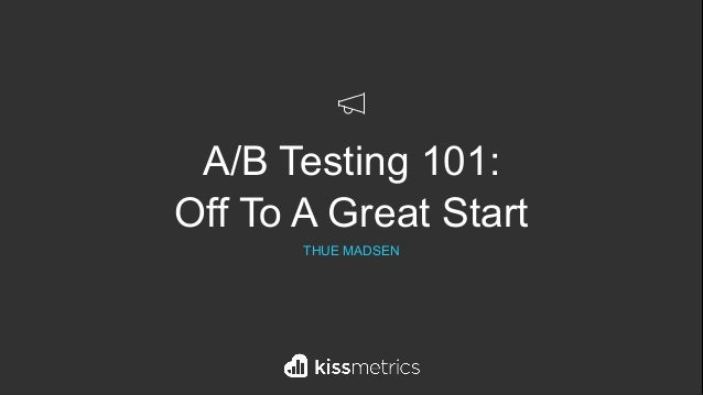 `A/B Testing 101: Off To A Great Start THUE MADSEN
