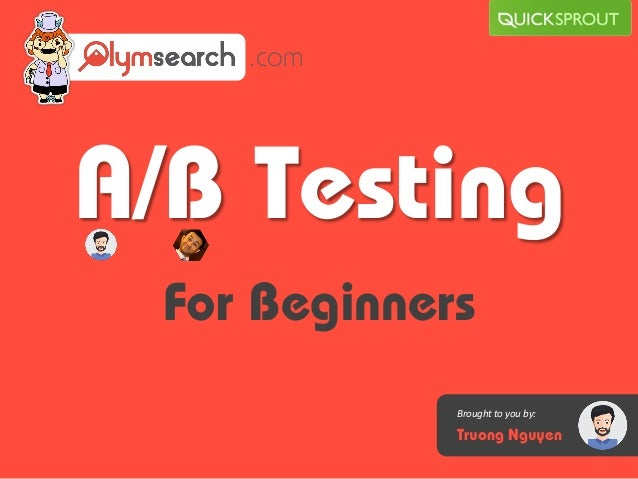 A/B Testing For Beginners .com Brought to you by: Truong Nguyen