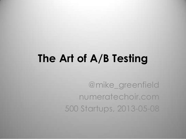 The Art of A/B Testing@mike_greenfieldnumeratechoir.com500 Startups, 2013-05-08