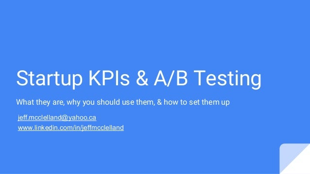 Startup KPIs & A/B Testing What they are, why you should use them, & how to set them up jeff.mcclelland@yahoo.ca www.linke...