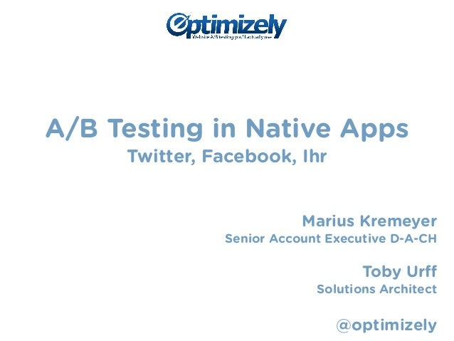 A/B Testing in Native Apps  Twitter, Facebook, Ihr  !  !  Marius Kremeyer  Senior Account Executive D-A-CH  !  Toby Urff  ...