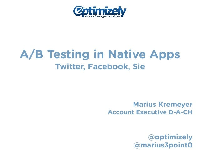 A/B Testing in Native Apps  Twitter, Facebook, Sie  !  !  !  Marius Kremeyer  Account Executive D-A-CH  !  !  @optimizely ...