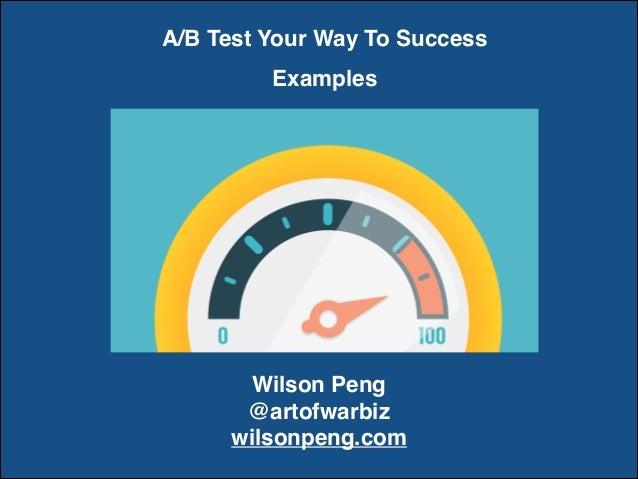 A/B Test Your Way To Success Examples Wilson Peng @artofwarbiz wilsonpeng.com