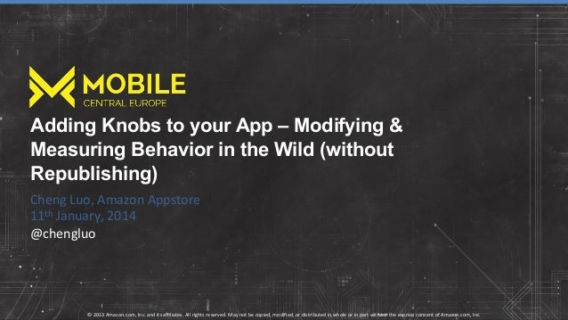 Adding Knobs to your App – Modifying & Measuring Behavior in the Wild (without Republishing) Cheng  Luo,  Amazon  Ap...
