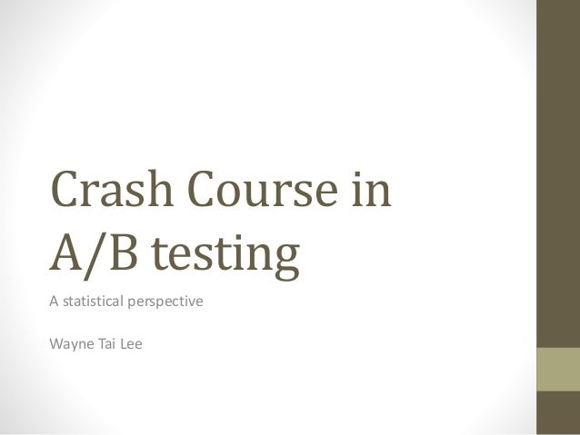 Crash Course in A/B testing A statistical perspective Wayne Tai Lee