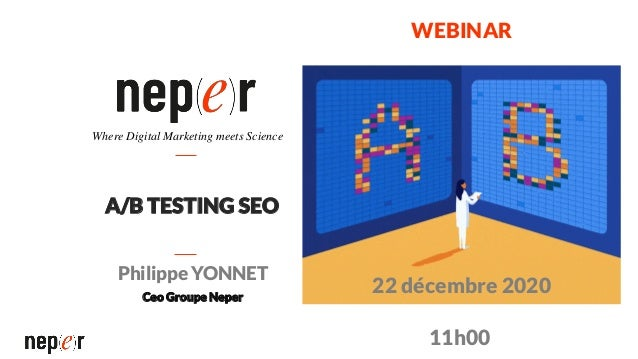A/B TESTING SEO Philippe YONNET Ceo Groupe Neper Where Digital Marketing meets Science WEBINAR 22 décembre 2020 11h00
