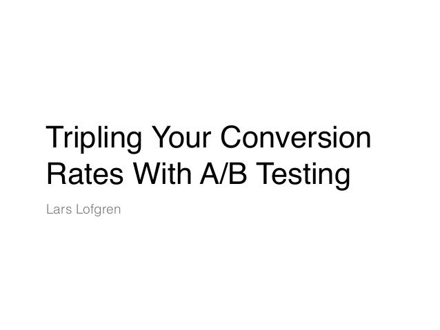 Tripling Your Conversion Rates With A/B Testing Lars Lofgren