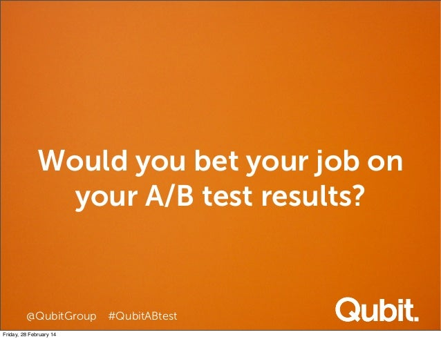 Would you bet your job on your A/B test results?  @QubitGroup #QubitABtest Friday, 28 February 14