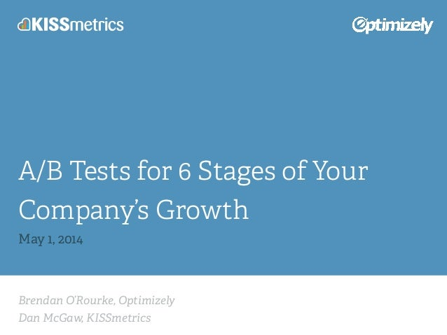 Brendan O'Rourke, Optimizely Dan McGaw, KISSmetrics A/B Tests for 6 Stages of Your Company's Growth May 1, 2014
