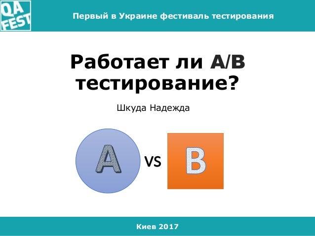 Киев 2017 Первый в Украине фестиваль тестирования Работает ли A/B тестирование? Шкуда Надежда vs