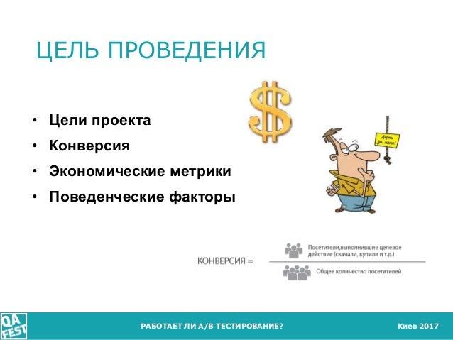 Киев 2017 ЦЕЛЬ ПРОВЕДЕНИЯ РАБОТАЕТ ЛИ A/B ТЕСТИРОВАНИЕ? • Цели проекта • Конверсия • Экономические метрики • Поведенческие...