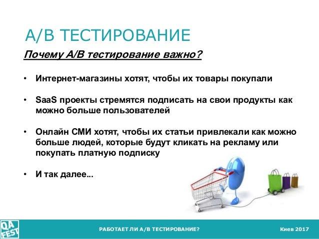 Киев 2017 A/B ТЕСТИРОВАНИЕ РАБОТАЕТ ЛИ A/B ТЕСТИРОВАНИЕ? Почему A/B тестирование важно? • Интернет-магазины хотят, чтобы и...