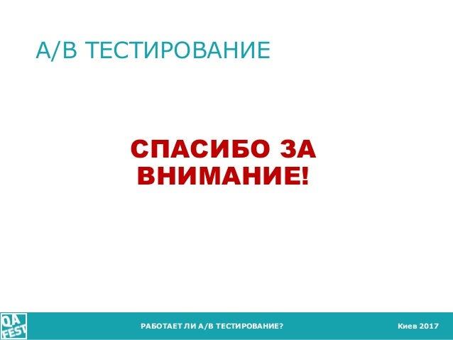 Киев 2017 A/B ТЕСТИРОВАНИЕ РАБОТАЕТ ЛИ A/B ТЕСТИРОВАНИЕ? СПАСИБО ЗА ВНИМАНИЕ!