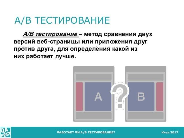 Киев 2017 A/B ТЕСТИРОВАНИЕ РАБОТАЕТ ЛИ A/B ТЕСТИРОВАНИЕ? A/B тестирование – метод сравнения двух версий веб-страницы или п...