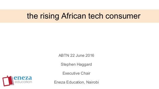 the rising African tech consumer ABTN 22 June 2016 Stephen Haggard Executive Chair Eneza Education, Nairobi