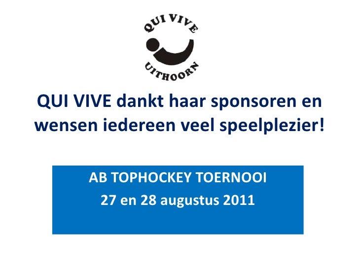 QUI VIVE dankt haar sponsoren enwensen iedereen veel speelplezier!      AB TOPHOCKEY TOERNOOI       27 en 28 augustus 2011