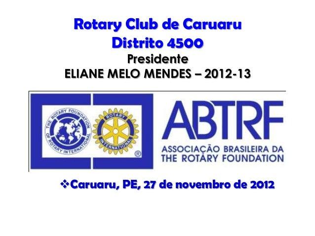 Rotary Club de Caruaru       Distrito 4500         PresidenteELIANE MELO MENDES – 2012-13Caruaru, PE, 27 de novembro de 2...