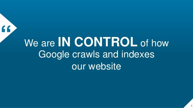 """"""" We are IN CONTROL of how Google crawls and indexes our website 4"""