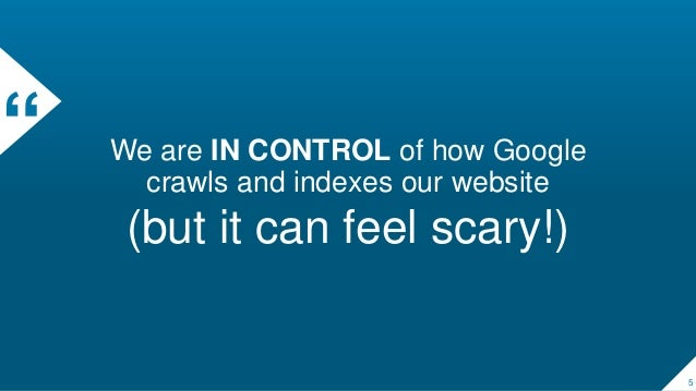 """"""" We are IN CONTROL of how Google crawls and indexes our website (but it can feel scary!) 5"""