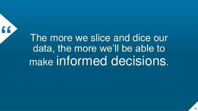 """"""" The more we slice and dice our data, the more we'll be able to make informed decisions. 62"""