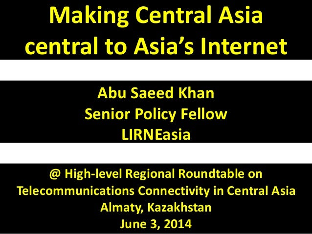 Making Central Asia  central to Asia's Internet  Abu Saeed Khan  Senior Policy Fellow  LIRNEasia  @ High-level Regional Ro...