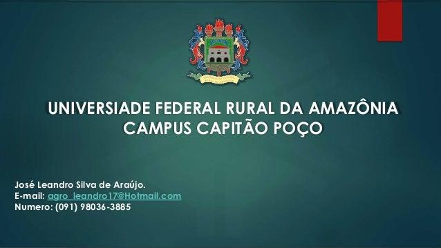 UNIVERSIADE FEDERAL RURAL DA AMAZÔNIA CAMPUS CAPITÃO POÇO José Leandro Silva de Araújo. E-mail: agro_leandro17@Hotmail.com...