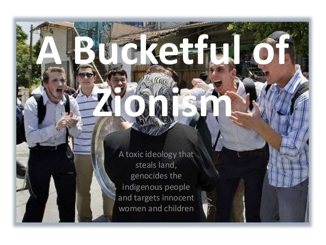 A Bucketful of  Zionism  A toxic ideology that  steals land,  genocides the  indigenous people  and targets innocent  wome...