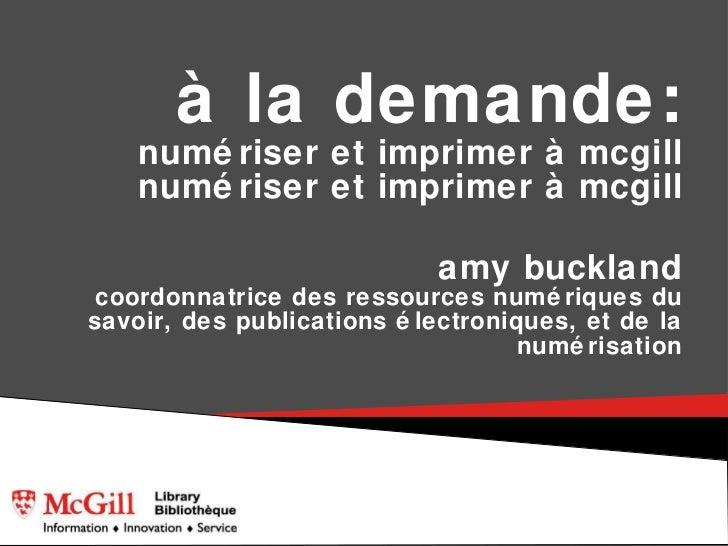 à la demande: numériser et imprimer à mcgill numériser et imprimer à mcgill <ul><li>amy buckland coordonnatrice des ressou...