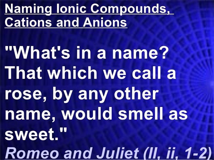 "Naming Ionic Compounds,  Cations and Anions ""What's in a name?  That which we call a rose, by any other name, would s..."