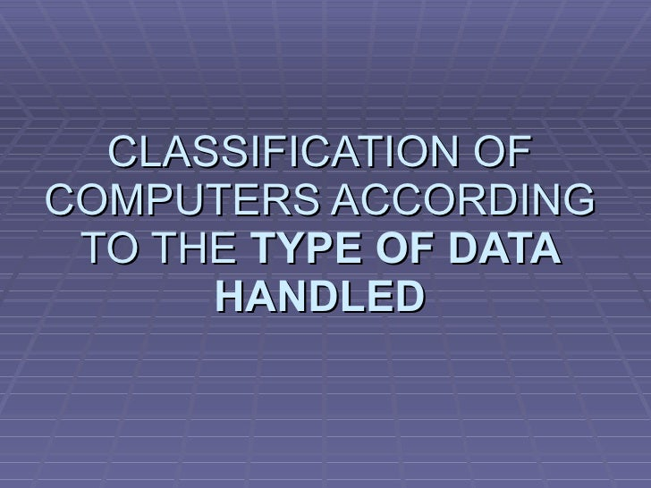 CLASSIFICATION OF COMPUTERS ACCORDING TO THE  TYPE OF DATA HANDLED