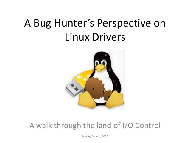 A Bug Hunter's Perspective on Linux Drivers A walk through the land of I/O Control Jeremy Brown, 2015