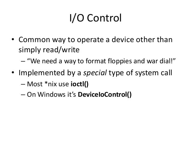"""I/O Control • Common way to operate a device other than simply read/write – """"We need a way to format floppies and war dial..."""