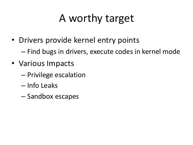 A worthy target • Drivers provide kernel entry points – Find bugs in drivers, execute codes in kernel mode • Various Impac...