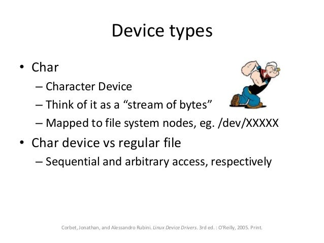 """Device types • Char – Character Device – Think of it as a """"stream of bytes"""" – Mapped to file system nodes, eg. /dev/XXXXX ..."""