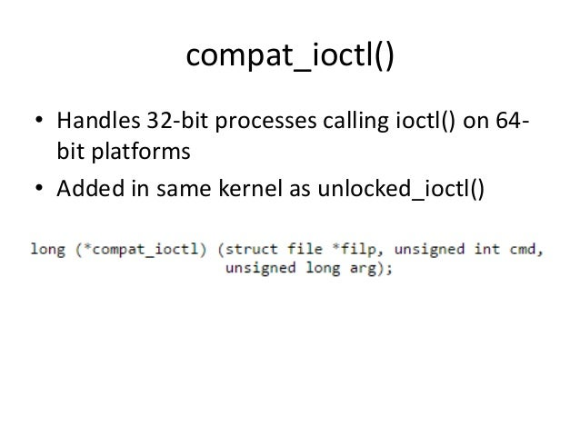 compat_ioctl() • Handles 32-bit processes calling ioctl() on 64- bit platforms • Added in same kernel as unlocked_ioctl()