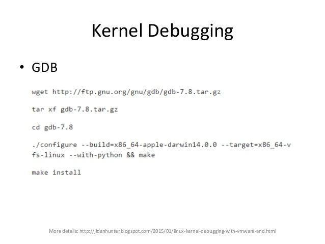 Kernel Debugging • GDB More details: http://jidanhunter.blogspot.com/2015/01/linux-kernel-debugging-with-vmware-and.html