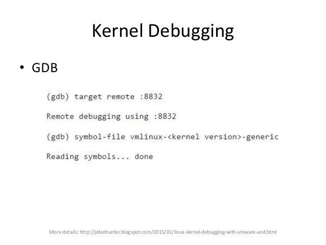 Kernel Debugging More details: http://jidanhunter.blogspot.com/2015/01/linux-kernel-debugging-with-vmware-and.html