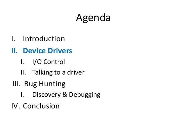 Agenda I. Introduction II. Device Drivers I. I/O Control II. Talking to a driver III. Bug Hunting I. Discovery & Debugging...