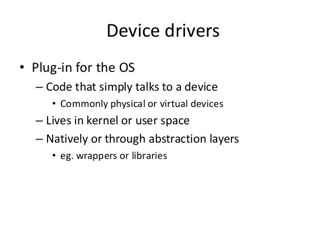 Device drivers • Plug-in for the OS – Code that simply talks to a device • Commonly physical or virtual devices – Lives in...