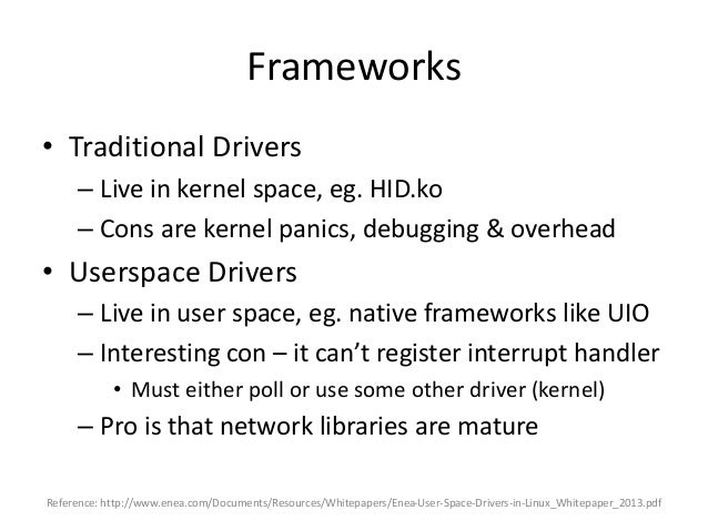 Frameworks • Traditional Drivers – Live in kernel space, eg. HID.ko – Cons are kernel panics, debugging & overhead • Users...