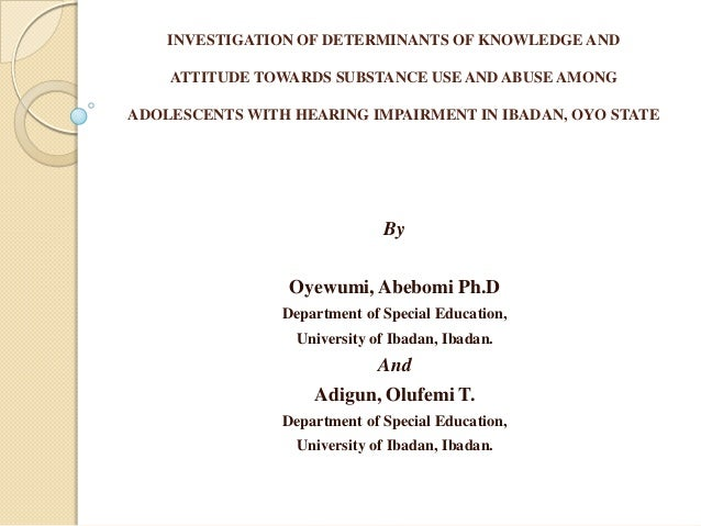 INVESTIGATION OF DETERMINANTS OF KNOWLEDGE AND    ATTITUDE TOWARDS SUBSTANCE USE AND ABUSE AMONGADOLESCENTS WITH HEARING I...
